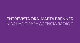 Entrevista Dra. Marta Brenner Machado para Agência Rádio 2